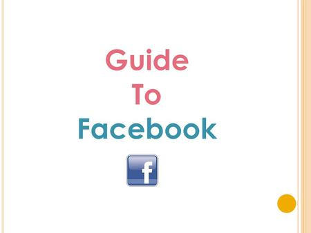 Guide To Facebook. Y OUR F ACEBOOK PAGE M AKES Y OUR S ERVICE : o Discoverable – people can search for your service online o Connected – you can have.