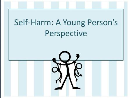 Self-Harm: A Young Person's Perspective. The process Ambassadors from Gloucestershire County Council have worked in partnership with the CYPS Participation.