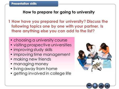 Presentation skills How to prepare for going to university 1 How have you prepared for university ? Discuss the following topics one by one with your partner.