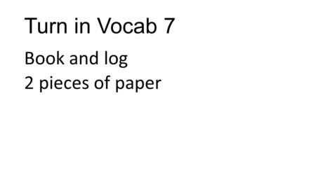Turn in Vocab 7 Book and log 2 pieces of paper. Bio - life.