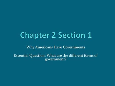 Why Americans Have Governments Essential Question: What are the different forms of government?