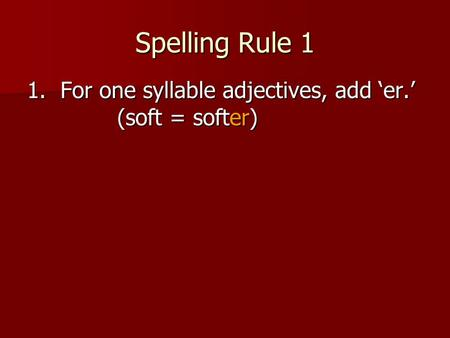 Spelling Rule 1 1. For one syllable adjectives, add 'er.' (soft = softer)