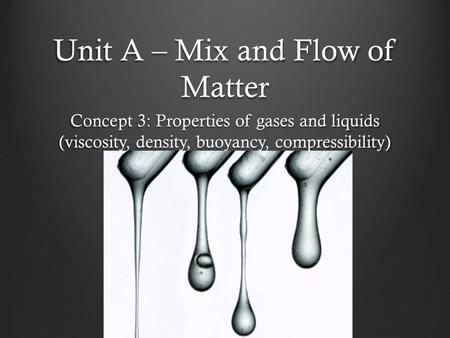 Unit A – Mix and Flow of Matter Concept 3: Properties of gases and liquids (viscosity, density, buoyancy, compressibility)
