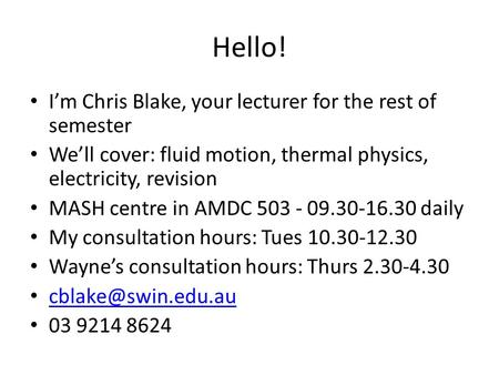 Hello! I'm Chris Blake, your lecturer for the rest of semester We'll cover: fluid motion, thermal physics, electricity, revision MASH centre in AMDC 503.