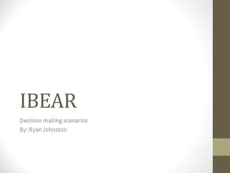 IBEAR Decision making scenarios By: Ryan Johnston.