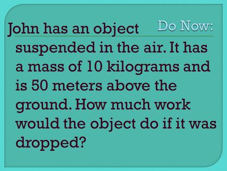 John has an object suspended in the air. It has a mass of 10 kilograms and is 50 meters above the ground. How much work would the object do if it was dropped?