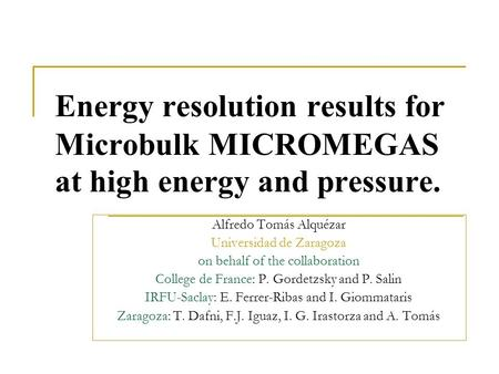 Energy resolution results for Microbulk MICROMEGAS at high energy and pressure. Alfredo Tomás Alquézar Universidad de Zaragoza on behalf of the collaboration.