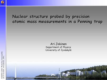 FIDIPRO-JSPS Workshop, Keurusselkä 25-27.10.2007, AriJokinen, JYFL Nuclear structure probed by precision atomic mass measurements in a Penning trap Ari.
