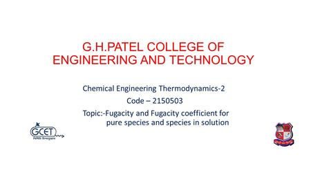 G.H.PATEL COLLEGE OF ENGINEERING AND TECHNOLOGY Chemical Engineering Thermodynamics-2 Code – 2150503 Topic:-Fugacity and Fugacity coefficient for pure.