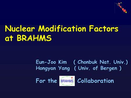 Eun-Joo Kim ( Chonbuk Nat. Univ.) Hongyan Yang ( Univ. of Bergen ) For the Collaboration N MF Nuclear Modification Factors at BRAHMS.