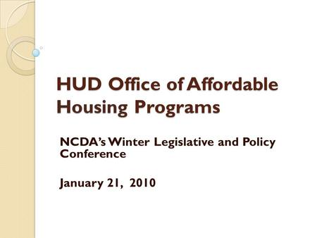 HUD Office of Affordable Housing Programs NCDA's Winter Legislative and Policy Conference January 21, 2010.
