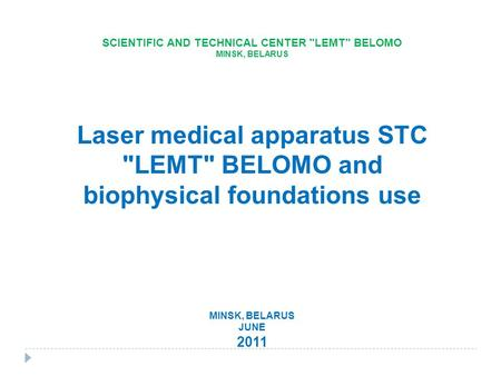 SCIENTIFIC AND TECHNICAL CENTER LEMT BELOMO MINSK, BELARUS Laser medical apparatus STC LEMT BELOMO and biophysical foundations use MINSK, BELARUS JUNE.
