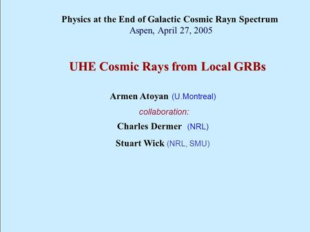 UHE Cosmic Rays from Local GRBs Armen Atoyan (U.Montreal) collaboration: Charles Dermer (NRL) Stuart Wick (NRL, SMU) Physics at the End of Galactic Cosmic.