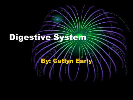 Digestive System By: Catlyn Early Mouth The opening in the human face where food is taken in.