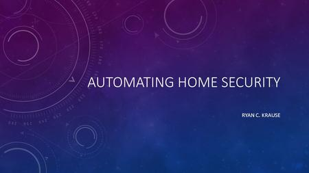 AUTOMATING HOME SECURITY RYAN C. KRAUSE. BACKGROUND: HOME SECURITY Many providers including, self-building kits ADT, Gaurdian, Xfinity, LifeShield, Protection.