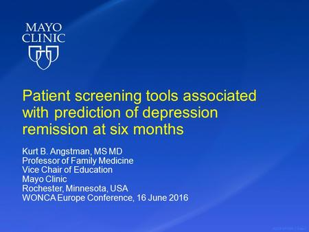 ©2016 MFMER | slide-1 Patient screening tools associated with prediction of depression remission at six months Kurt B. Angstman, MS MD Professor of Family.