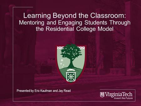 Learning Beyond the Classroom: Mentoring and Engaging Students Through the Residential College Model Presented by Eric Kaufman and Jay Read.