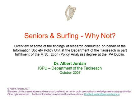Seniors & Surfing - Why Not? Overview of some of the findings of research conducted on behalf of the Information Society Policy Unit at the Department.