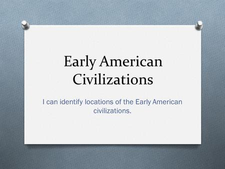 Early American Civilizations I can identify locations of the Early American civilizations.