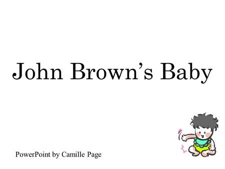 John Brown's Baby PowerPoint by Camille Page. John Brown's baby had a cold upon his chest.