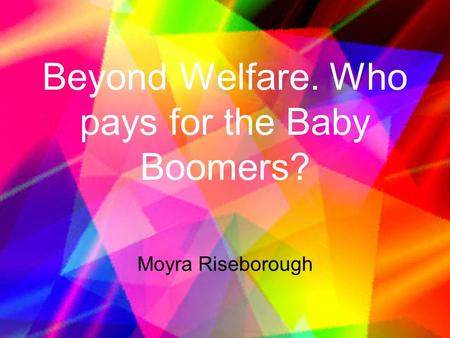 Beyond Welfare. Who pays for the Baby Boomers? Moyra Riseborough.