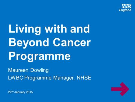 Www.england.nhs.uk Maureen Dowling LWBC Programme Manager, NHSE Living with and Beyond Cancer Programme 22 nd January 2015.