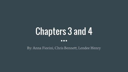 Chapters 3 and 4 By: Anna Fiorini, Chris Bennett, Lendee Henry.