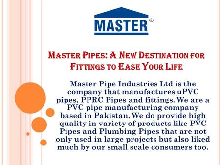 M ASTER P IPES : A N EW D ESTINATION FOR F ITTINGS TO E ASE Y OUR L IFE Master Pipe Industries Ltd is the company that manufactures uPVC pipes, PPRC Pipes.