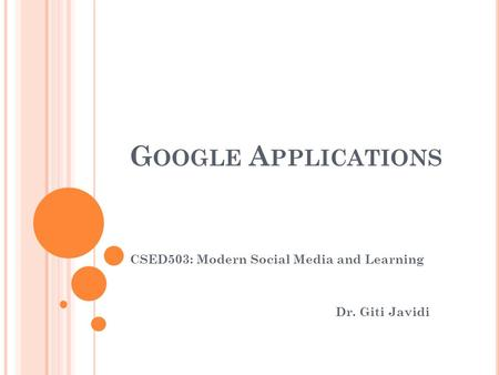 G OOGLE A PPLICATIONS CSED503: Modern Social Media and Learning Dr. Giti Javidi.