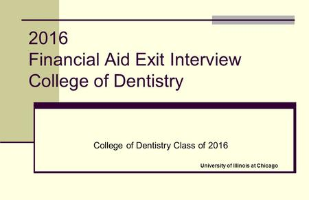 2016 Financial Aid Exit Interview College of Dentistry College of Dentistry Class of 2016 University of Illinois at Chicago.