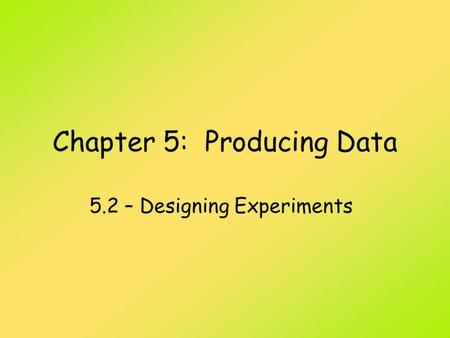 Chapter 5: Producing Data 5.2 – Designing Experiments.