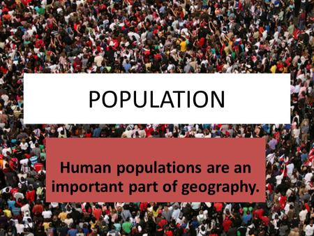 POPULATION Human populations are an important part of geography.