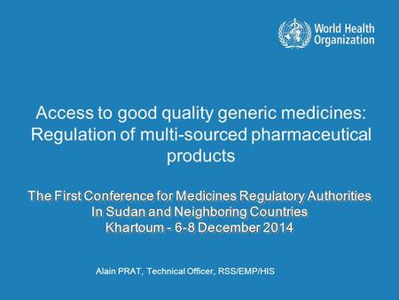 The First Conference for Medicines Regulatory Authorities In Sudan and Neighboring Countries Khartoum - 6-8 December 2014 Alain PRAT, Technical Officer,