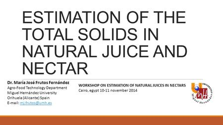 ESTIMATION OF THE TOTAL SOLIDS IN NATURAL JUICE AND NECTAR Dr. María José Frutos Fernández Agro-Food Technology Department Miguel Hernández University.