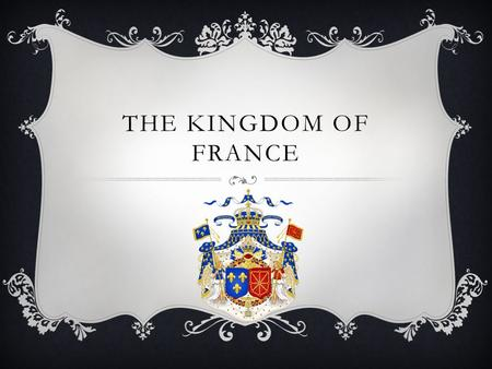 THE KINGDOM OF FRANCE.  Main Idea:  French Kings called the Capetians conquered lands held by the English in Western France and set up France's first.