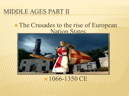  The Crusades to the rise of European Nation States  1066-1350 CE.