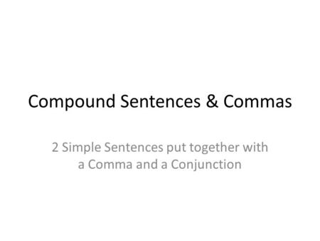 Compound Sentences & Commas 2 Simple Sentences put together with a Comma and a Conjunction.