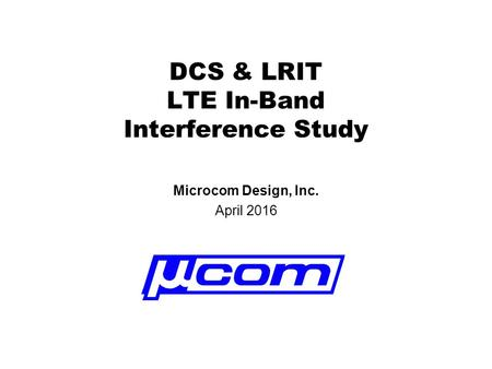 DCS & LRIT LTE In-Band Interference Study Microcom Design, Inc. April 2016.