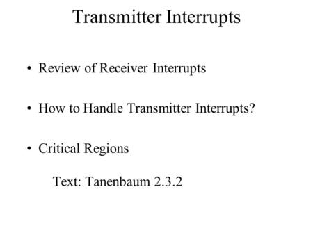 Transmitter Interrupts Review of Receiver Interrupts How to Handle Transmitter Interrupts? Critical Regions Text: Tanenbaum 2.3.2.