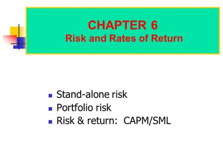 CHAPTER 6 Risk and Rates of Return Stand-alone risk Portfolio risk Risk & return: CAPM/SML.