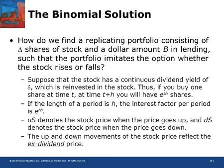 © 2013 Pearson Education, Inc., publishing as Prentice Hall. All rights reserved.10-1 The Binomial Solution How do we find a replicating portfolio consisting.