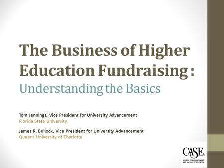The Business of Higher Education Fundraising : Understanding the Basics Tom Jennings, Vice President for University Advancement Florida State University.