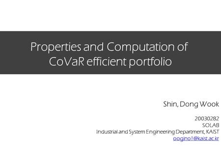 Properties and Computation of CoVaR efficient portfolio Shin, Dong Wook 20030282 SOLAB Industrial and System Engineering Department, KAIST