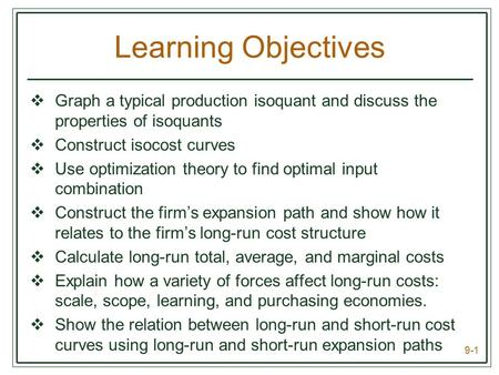 9-1 Learning Objectives  Graph a typical production isoquant and discuss the properties of isoquants  Construct isocost curves  Use optimization theory.
