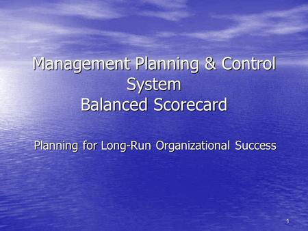 1 Management Planning & Control System Balanced Scorecard Planning for Long-Run Organizational Success.