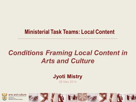 Ministerial Task Teams: Local Content Conditions Framing Local Content in Arts and Culture Jyoti Mistry 28 May 2014.