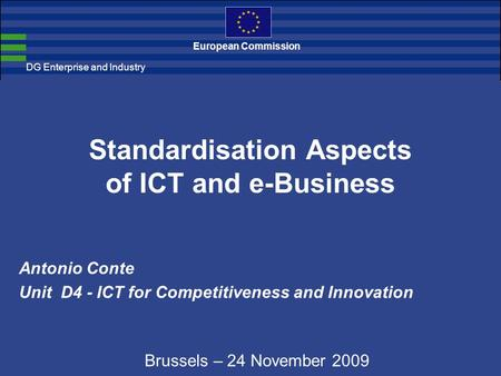 DG Enterprise and Industry European Commission Standardisation Aspects of ICT and e-Business Antonio Conte Unit D4 - ICT for Competitiveness and Innovation.