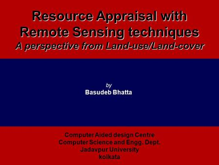 Resource Appraisal with Remote Sensing techniques A perspective from Land-use/Land-cover by Basudeb Bhatta Computer Aided design Centre Computer Science.