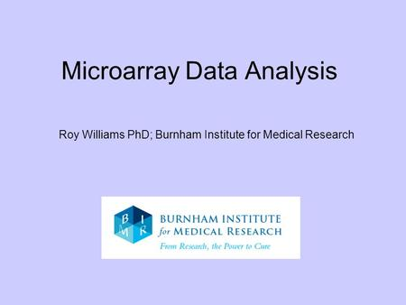 Microarray Data Analysis Roy Williams PhD; Burnham Institute for Medical Research.
