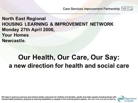 North East Regional HOUSING LEARNING & IMPROVEMENT NETWORK Monday 27th April 2006, Your Homes Newcastle. Our Health, Our Care, Our Say: a new direction.